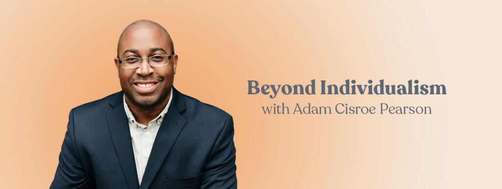 Beyond Individualism with Adam Cisroe Pearson